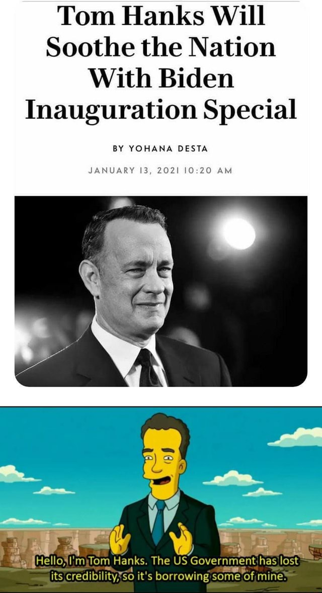 Tom Hanks Will Soothe the Nation With Biden Inauguration Special BY YOHANA DESTA JANUARY 13, 2021 AM mytom Hanks. The US Government has, lost its credibility it's borrowing some of mine memes