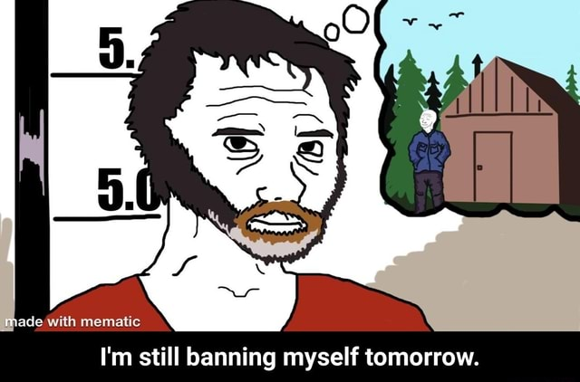 Made with mematic I'm still banning myself tomorrow.  I'm still banning myself tomorrow meme