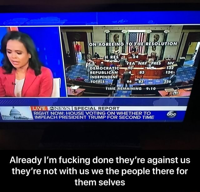 ON AGREEING TO THE RESOLUTION YEA NAY PRES NY RES REPUBLICAN PENDENT TIMER SPECIAL REPORT RIGHT NOW HOUSE VOTING ON WHETHER TO IMPEACH PRESIDENT TRUMP FOR SECOND TIME Already I'm fucking done they're against us they're not with us we the people there for them selves Already I'm fucking done they're against us they're not with us we the people there for them selves memes