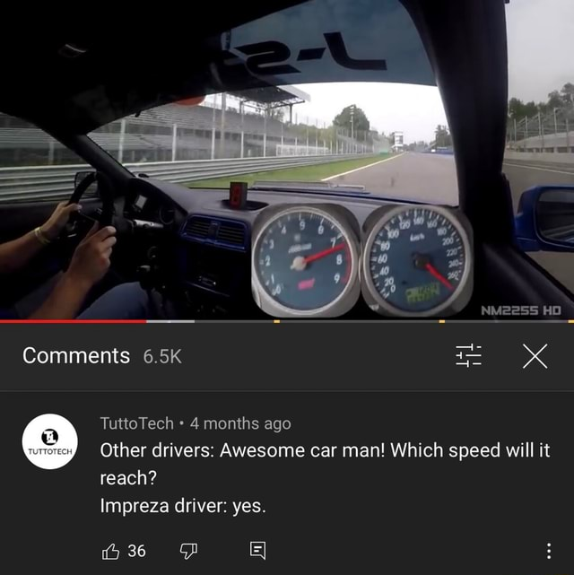 HO xX Comments 6.5K TuttoTech 4 months ago Other drivers Awesome car man Which speed will it reach Impreza driver yes meme
