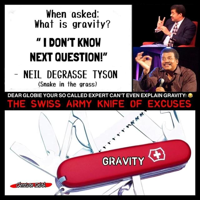When asked What is gravity DON'T KNOW NEXT QUESTION  NEIL DEGRASSE TYSON Snake in the grass DEAR GLOBIE YOUR SO CALLED EXPERT CAN'T EVEN EXPLAIN GRAVITY THE SWISS ARMY KNIFE OF EXCUSES GRAVITY meme