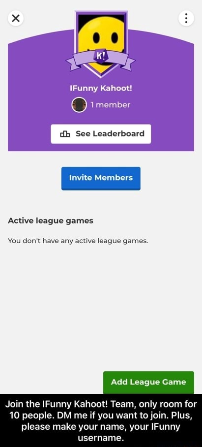 IFunny 1member dh See Leaderboard Active league games You do not have any active league games. Add League Game Join the Funny Kaheot Team, only room for 10 people. OM me if you want to join. Plus, please make your name, your IFunny username. Join the IFunny Kahoot Team, only room for 10 people. DM me if you want to join. Plus, please make your name, your IFunny username meme