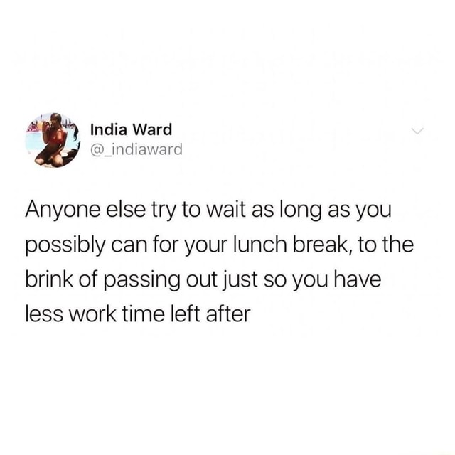 A India Ward indiaward Anyone else try to wait as long as you possibly can for your lunch break, to the brink of passing out just so you have less work time left after memes
