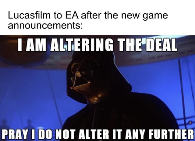 Lucasfilm to EA after the new game announcements AM ALTERING THEDEAL PRAVINO NOT AITER IT ANY FIIRTHER memes