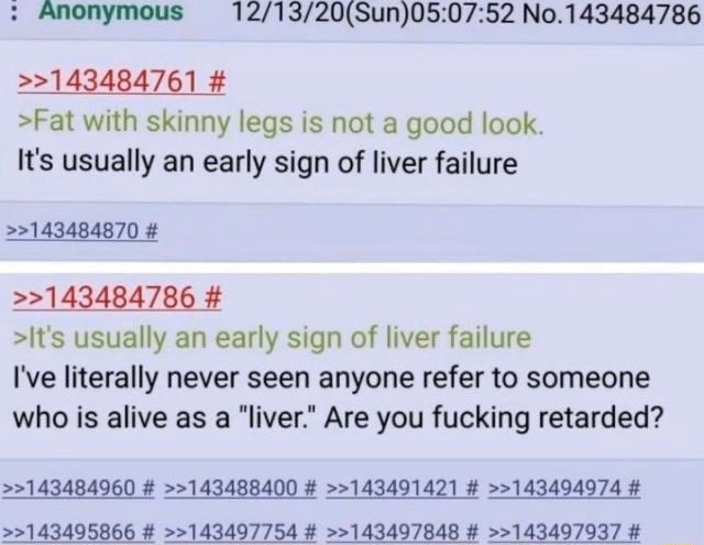 Anonymous No.143484786  143484761  Fat with skinny legs is not a good look. It's usually an early sign of liver failure  143484870   143484786  It's usually an early sign of liver failure I've literally never seen anyone refer to someone who is alive as a liver. Are you fucking retarded  143484960   143488400   143491421   143494974   143495866   143497754   143497848   143497937 memes