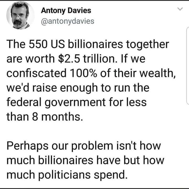 Antony Dawies Cop antonydavies The 550 US billionaires together are worth $2.5 trillion. If we confiscated 100% of their wealth, we'd raise enough to run the federal government for less than 8 months. Perhaps our problem isn't how much billionaires have but how much politicians spend memes
