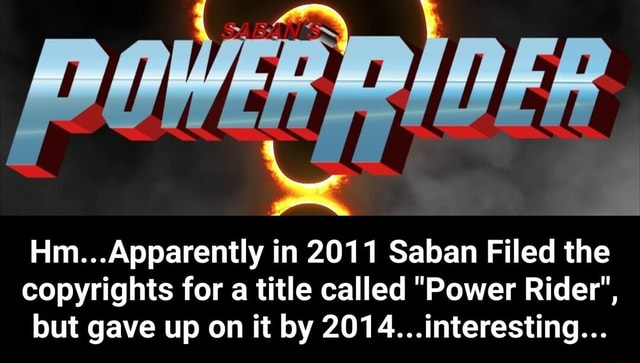 POWER RIDER. Am Apparently in 2011 Saban Filed the copyrights for a title called Power Rider , but gave up on it by 2014 interesting  Hm Apparently in 2011 Saban Filed the copyrights for a title called Power Rider , but gave up on it by 2014 interesting memes