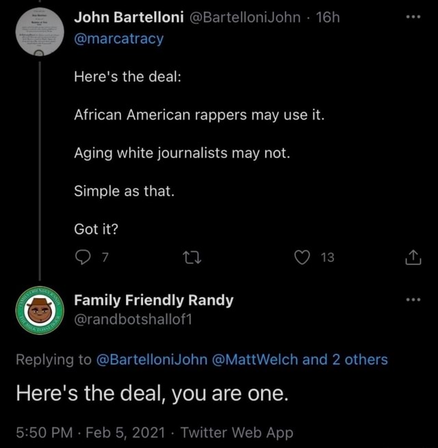 John Bartelloni BartelloniJohn  marcatracy Here's the deal African American rappers may use it. Aging white journalists may not. Simple as that. Got it td 13 Family Friendly Randy randbotshallof1 Replying to BartelloniJohn MattWelch and 2 others Here's the deal, you are one memes