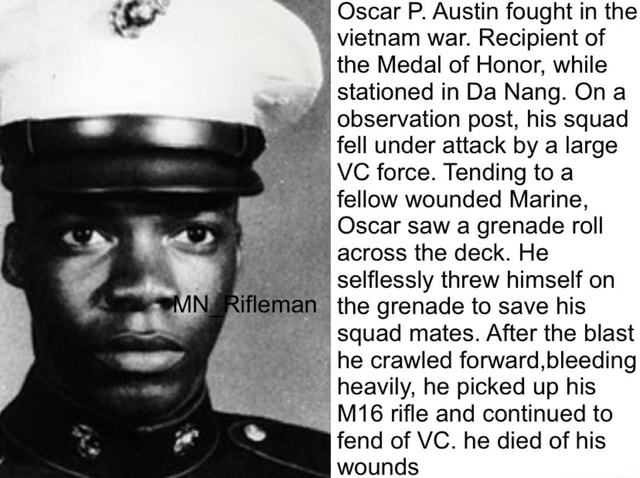 Oscar P. Austin fought in the vietnam war. Recipient of the Medal of Honor, while stationed in Da Nang. On observation post, his squad fell under attack by a large VC force. Tending to a fellow wounded Marine, Oscar saw a grenade roll across the deck. He selflessly threw himself on ma the grenade to save his squad mates. After the blast he crawled forward, bleeding heavily, he picked up his rifle and continued to fend of VC. he died of his wounds memes