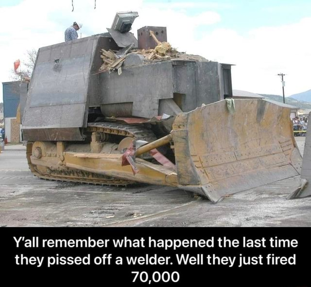 Y'all remember what happened the last time they pissed off a welder. Well they just fired 70,000 memes