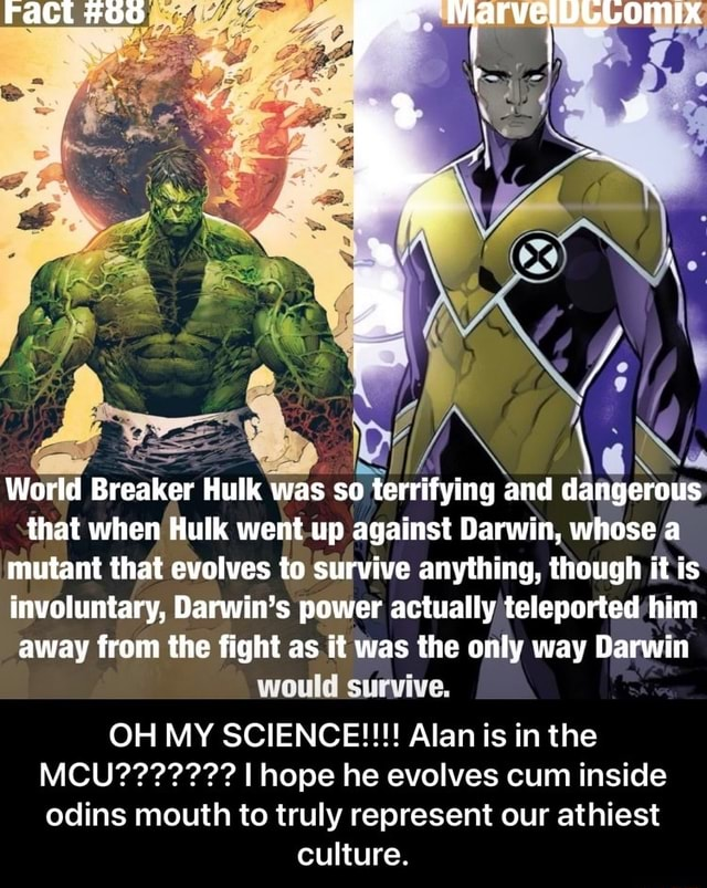 Fact 60 World Breaker Hulk was so terrifying and dangerous that when Hulk went up against Darwin, whose a mutant that evolves to survive anything, though it is involuntary, Darwin's power actually teleported him away from the fight as it was the only way Darwin would survive. OH MY SCIENCE   Alan is in the odins mouth to truly represent our athiest culture.  OH MY SCIENCE   Alan is in the MCU    I hope he evolves cum inside odins mouth to truly represent our athiest culture memes