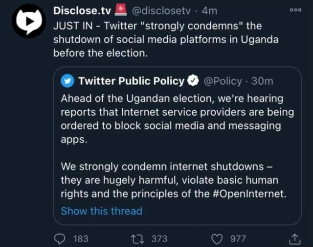 Disclose.tv disclosetv JUST IN  Twitter strongly condemns the shutdown of social media platforms in Uganda before the election.  Twitter Public Policy  Policy Ahead of the Ugandan election, we're hearing reports that Internet service providers are being ordered to block social media and messaging apps. We strongly condemn internet shutdowns they are hugely harmful, violate basic human rights and the principles of the Openinternet. Show this thread 183 meme