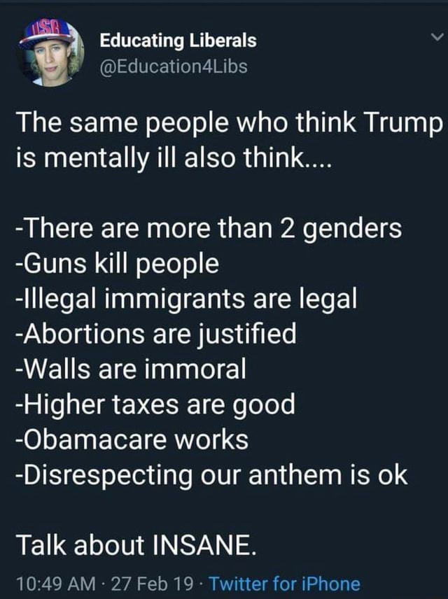 Educating Liberals Education4Libs The same people who think Trump is mentally ill also think  There are more than 2 genders Guns kill people Illegal immigrants are legal Abortions are justified Walls are immoral Higher taxes are good Obamacare works Disrespecting our anthem is ok Talk about INSANE. AM 27 Feb 19 Twitter for iPhone meme