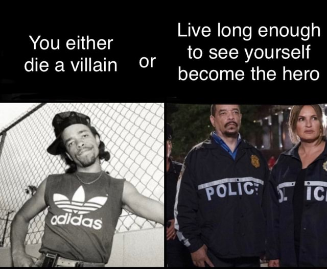 You either die a villain OF Live long enough or to see yourself become the hero meme
