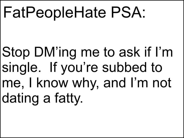 FatPeopleHate PSA Stop DM'ing me to ask if I'm single. If you're subbed to me, I know why, and I'm not dating a fatty memes