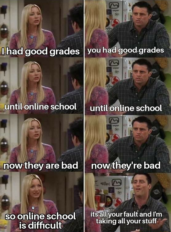 I had good grades I you had good grades until online school until online school now they are bad I now they're bad so online school its all your fault and I'm is difficult taking all your stuff is difficult memes