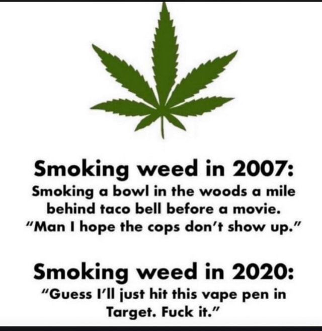 Smoking weed in 2007 Smoking a bowl in the woods a mile behind taco bell before a movie. Man I hope the cops do not show up. Smoking weed in 2020  Guess I'll just hit this vape pen in Target. Fuck it. memes