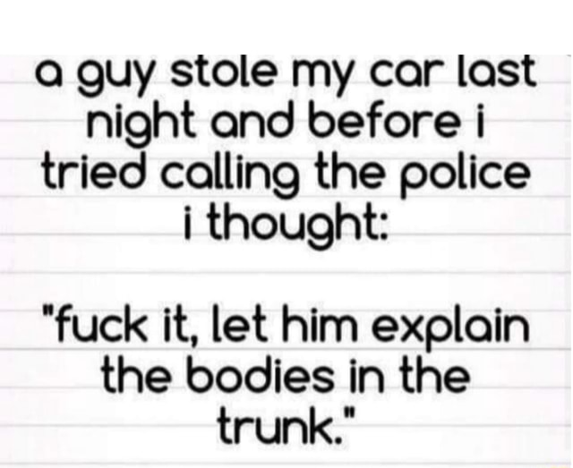 Guy stole my car last night and before tried calling the police thought  fuck it, let him explain the bodies in the trunk. memes