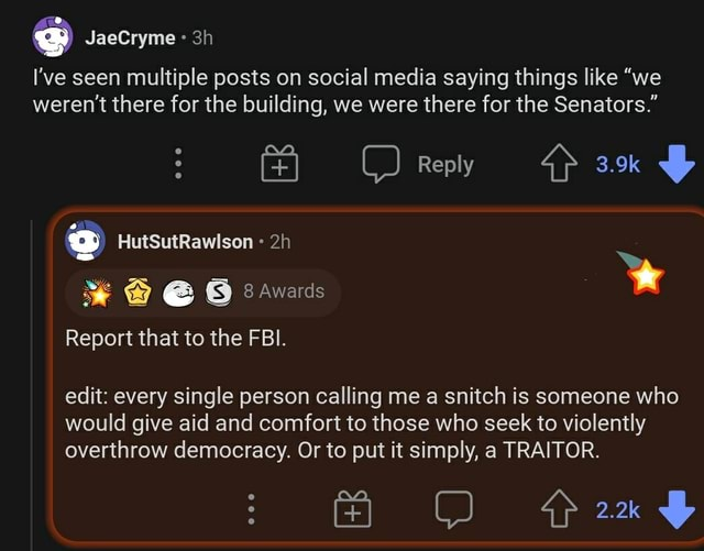I've seen multiple posts on social media saying things like we weren't there for the building, we were there for the Senators. Reply 3.9k JaeCryme HutSutRawlson Awards Report that to the FBI. edit every single person calling me a snitch is someone who would give aid and comfort to those who seek to violently overthrow democracy. Or to put it simply, a TRAITOR memes