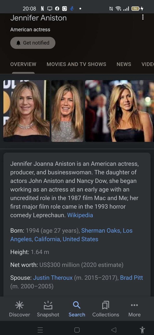 NOOB all 2008 Jennifer Aniston American actress and Get notified OVERVIEW MOVIES AND TV SHOWS NEWS VIDE Jennifer Joanna Aniston is an American actress, producer, and businesswoman. The daughter of actors John Aniston and Nancy Dow, she began working as an actress at an early age with an uncredited role in the 1987 film Mac and Me her first major film role came in the 1993 horror comedy Leprechaun. Wikipedia Born 1994 age 27 years, Sherman Oaks, Los Angeles, California, United States Height 1.64 mi Net worth million 2020 estimate Spouse Justin Theroux m. 2015 2017, Brad Pitt m. 2000 2005 Discover Snapshot Search Collections More O JJ meme