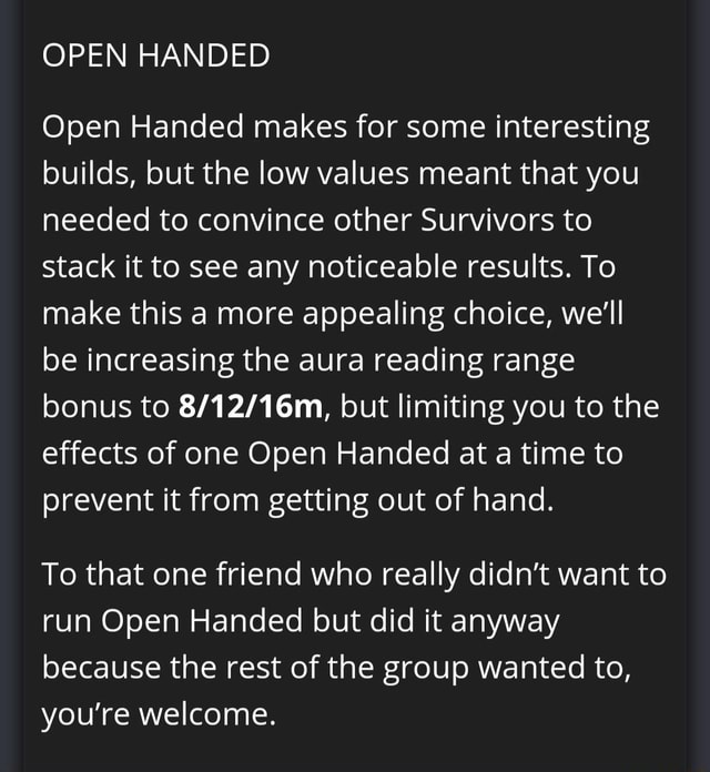 OPEN HANDED Open Handed makes for some interesting builds, but the low values meant that you needed to convince other Survivors to stack it to see any noticeable results. To make this a more appealing choice, we'll be increasing the aura reading range bonus to but limiting you to the effects of one Open Handed at a time to prevent it from getting out of hand. To that one friend who really didn't want to run Open Handed but did it anyway because the rest of the group wanted to, you're welcome memes