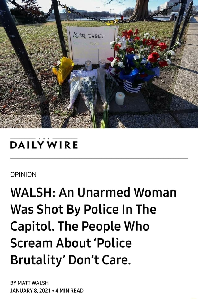 DAILY WIRE OPINION WALSH An Unarmed Woman Was Shot By Police In The Capitol. The People Who Scream About Police Brutality Do not Care. BY MATT WALSH JANUARY 8, 2021 4 MIN READ meme