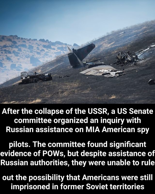 After the collapse of the USSR, a US Senate committee organized an inquiry with Russian assistance on MIA American spy pilots. The committee found significant evidence of POWs, but despite assistance of Russian authorities, they were unable to rule out the possibility that Americans were still imprisoned in former Soviet territories meme
