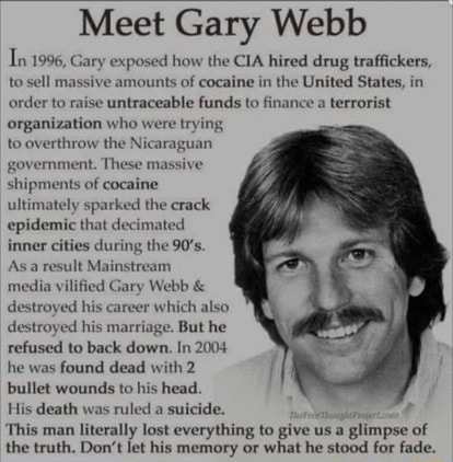 Meet Gary Webb Tn 1996, Gary exposed how the CIA hired drug traffickers, to sell massive amounts of cocaine in the United States, in order to raise untraceable funds to finance a terrorist organization who were trying to overthrow the Nicaraguan government. Thes shipments of cocaine ultimately sparked the crack epidemic that decimated inner cities during the 90's. Asa result Mainstream media vilified Gary Webb and destroyed his career which also destroyed his marriage. But he refused to back down. In 2004 he was found dead with 2 bullet wounds to his head. His death was ruled a suicide. This man literally lost everything to give us a glimpse of the truth. Do not bet his memory or what he stood for fade meme