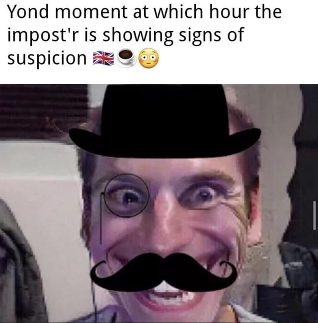 Yond moment at which hour the impost'r is showing signs of suspicion SO memes