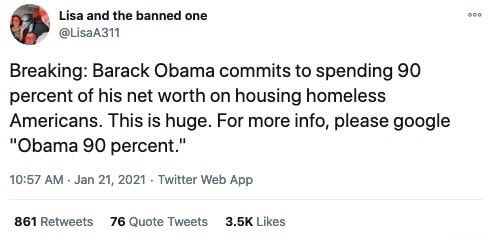 Lisa and the banned one Breaking Barack Obama commits to spending 90 percent of his net worth on housing homeless Americans. This is huge. For more info, please google Obama 90 percent. AM Web Retweets Quote meme