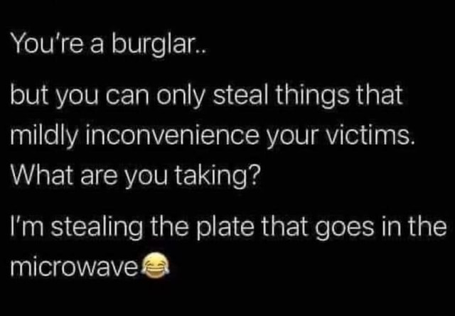 You're a burglar but you can only steal things that mildly inconvenience your victims. What are you taking I'm stealing the plate that goes in the microwave memes