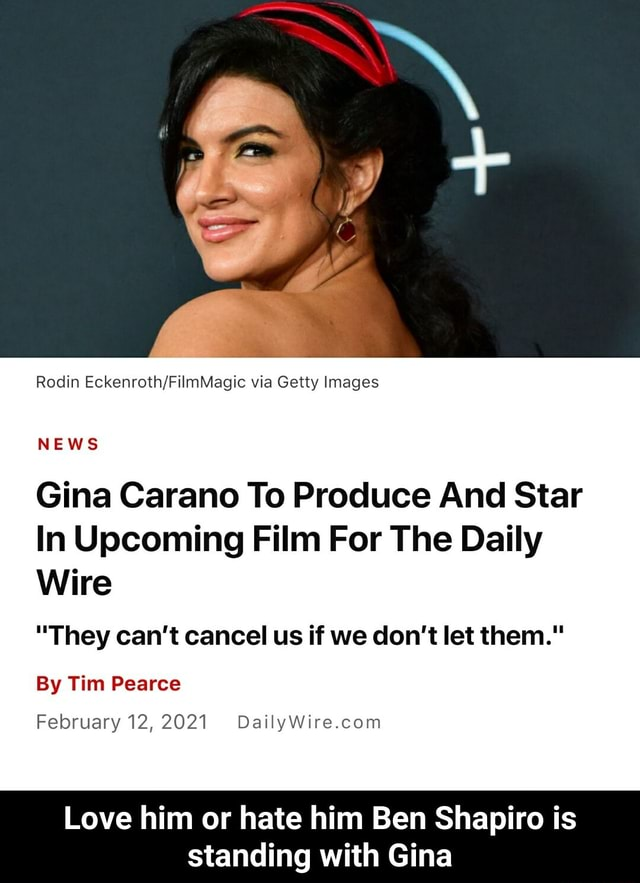 Rodin via Getty Images NEWS Gina Carano To Produce And Star In Upcoming Film For The Daily Wire They can not cancel us if we do not let them. By Tim Pearce February 12,2021 Love him or hate him Ben Shapiro is standing with Gina  Love him or hate him Ben Shapiro is standing with Gina memes
