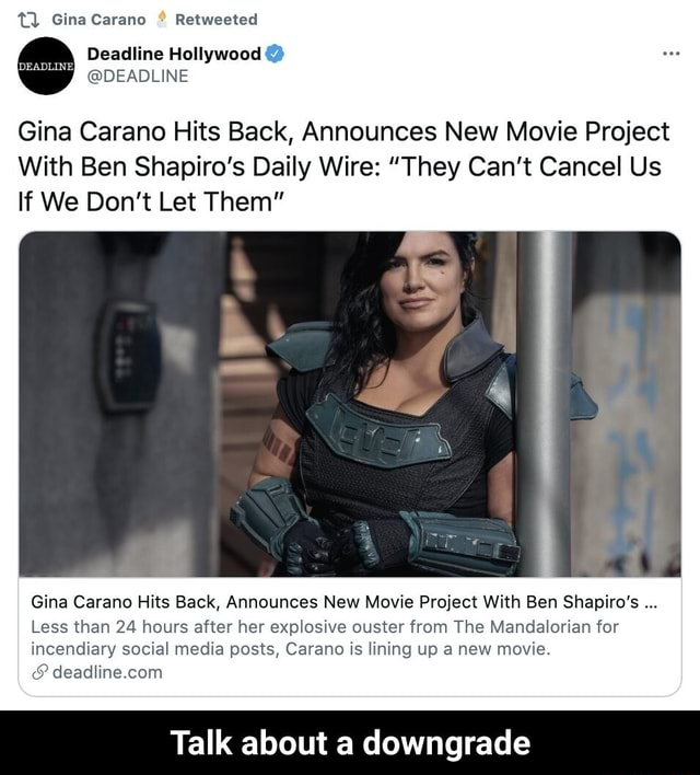 TQ Gina Carano Retweeted Deadline Hollywood  DEADLINE Gina Carano Hits Back, Announces New Movie Project With Ben Shapiro's Daily Wire  They Can't Cancel Us If We Do not Let Them Gina Carano Hits Back, Announces New Movie Project With Ben Shapiro's Less than 24 hours after her explosive ouster from The Mandalorian for incendiary social media posts, Carano is lining up a new movie. deadline.con Talk about a downgrade  Talk about a downgrade memes