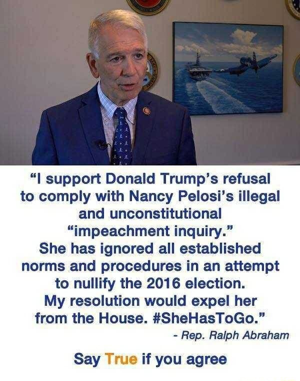 Support Donald Trump's refusal to comply with Nancy Pelosi's illegal and unconstitutional impeachment inquiry. She has ignored all established norms and procedures in an attempt to nullify the 2016 election. My resolution would expel her from the House. SheHasToGo.  Rep. Ralph Abraham Say True if you agree memes