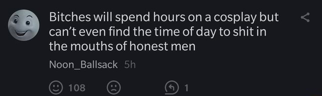 Bitches will spend hours on a cosplay but can not even find the time of day to shit in the mouths of honest men Noon Ballsack On memes
