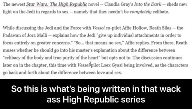 'The newest Star Wars The High Repubtic nexe  Clandin Gray's Into the Dark sheds mew on the Jedi in regaids to namely that they needn't be completely celibate. While disensaing the Jedi ond the with Vessel co pilea Reath the Padswan Jom hew the give up individual oxder replies, From there, Reatla muses whether he chould go into his master's the difference between of the becly punity of the but opts The iseussion cantinues Interon in the chapter, this thne with Loax being invelved, as the chamaeters goksckand the diifference berween love and sex, So this is what's being written in that wack ass High Republic series  So this is what's being written in that wack ass High Republic series memes