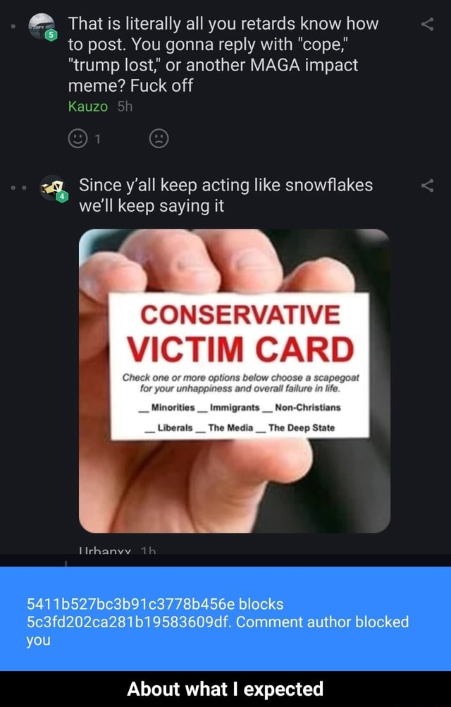 That is literally all you retards know how to post. You gonna reply with cope trump lost, or another MAGA impact meme Fuck off KauZO Since y'all keep acting like snowflakes we'll keep saying it  a scapegoat ure in life. CONSERVATIVE VICTIM CARD your and Minorities  Immigrants Non Liberals The Media The Deep State Th 5411b527bc3b91c3778b456e blocks 5c3fd202ca281b19583609df. Comment author blocked you About what I expected  About what I expected