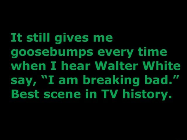 It still gives me goosebumps every time when I hear Walter White say, I am breaking bad. Best scene in TV history memes