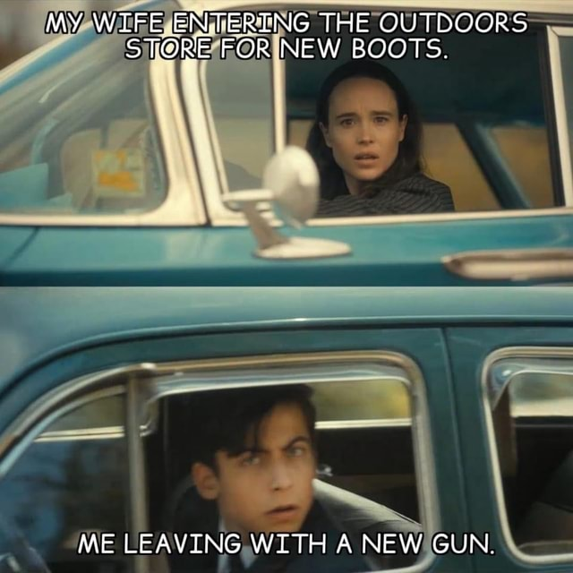 MY WIFE ENTERTNG THE OUTDOORS STORE FOR NEW BOOTS. ME LEAVING WITH A NEW GUN memes
