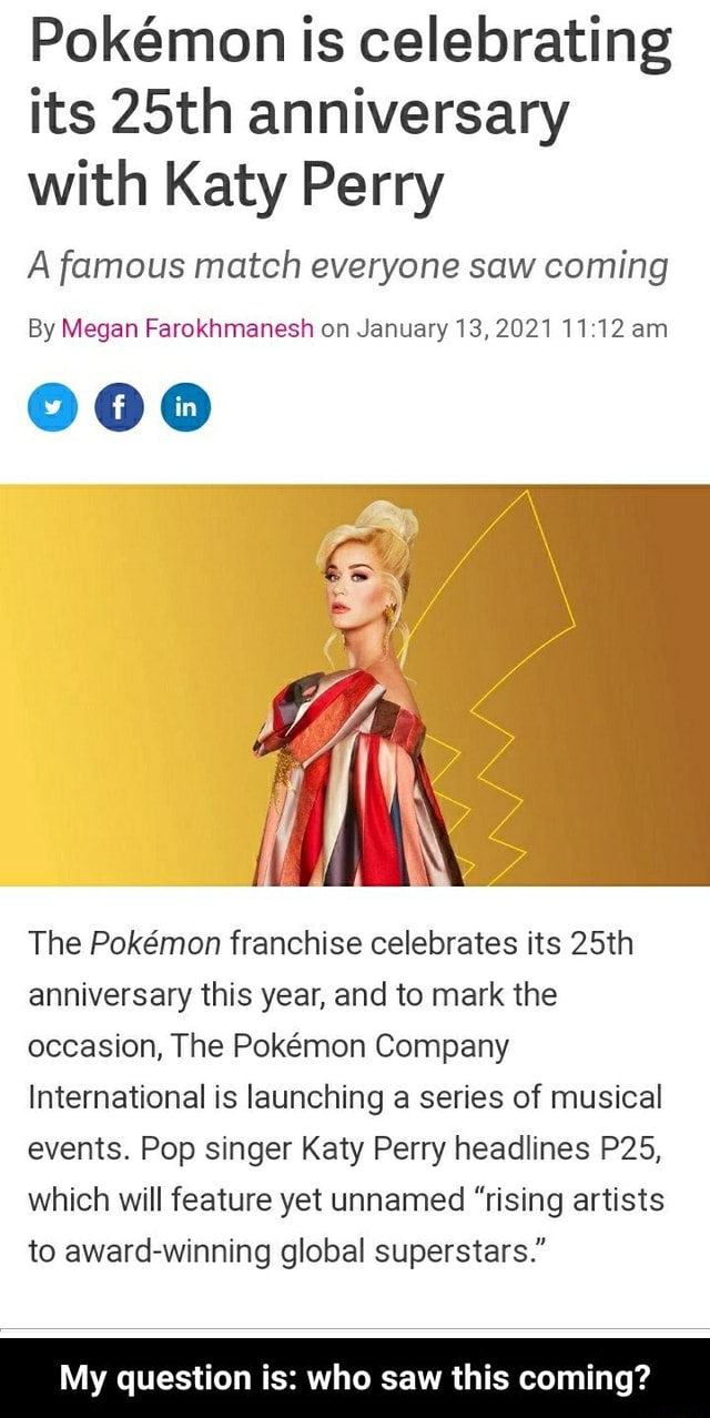 Pokemon is celebrating its 25th anniversary with Katy Perry A famous match everyone saw coming By Megan Farokhmanesh on January 13,2021 1112 am The Pokmon franchise celebrates its 25th anniversary this year, and to mark the occasion, The Pokmon Company International is launching a series of musical events. Pop singer Katy Perry headlines which will feature yet unnamed rising artists to award winning global superstars. My question is who saw this coming My question is who saw this coming memes