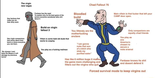 Gay factions that make you do their rty work why ts th best game Build on virgin fallout 3 Has virgin companions that whine about about their wants Villain to is cosplay some bald old dude that You play as a fucking mailman ulysses cant Nuke the Mojave it wit damage my precious You litteraly are the motherfucl enclave Villain is some bald old dude that Has like 6 million bugs it makes the game more challenging and filters out the virgins who quit, Chad Fallout 76 Blocdied build Main villain is that fucker that left your CAMP door open. Only companions are equally chad friends You play as one America's chosen to secure a nuke arsenal Lam gonna nuke that son of a bitch who stole my purified water Fanbase knows its shit and doesnt defend it Forced survival mode to keep virgins out memes