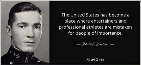 The United States has become a place where entertainers and professional athletes are mistaken for people of importance. Rebert A. Heinlein azquores memes