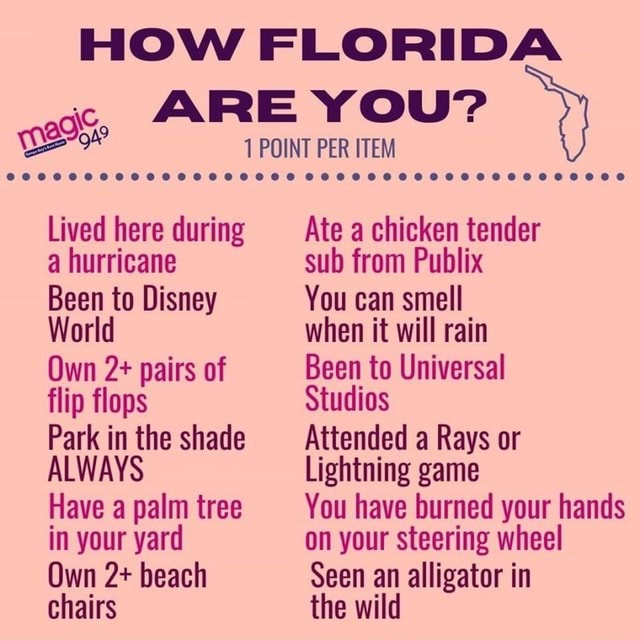 HOW FLORIDA ARE YOU POINT PER ITEM Lived here during a hurricane Been to Disney World Own 2 pairs of flip flops Park in the shade ALWAYS Have a palm tree in your yard Own 2 beach chairs Ate a chicken tender sub from Publix You can smell when it will rain Been to Universal Studios Attended a Rays or Lightning game Have palm tree You have burned your hands on your steering wheel Seen an alligator in the wild memes