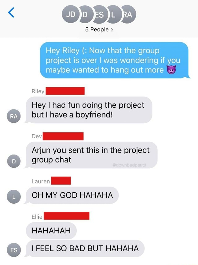 5 People Hey Riley Now that the group project is over I was wondering if you maybe wanted to hang out more Riley Hey had fun doing the project but I have a boyfriend Arjun you sent this in the project group chat Lauren OH MY GOD HAHAHA HAHAHAH I FEEL SO BAD BUT HAHAHA meme