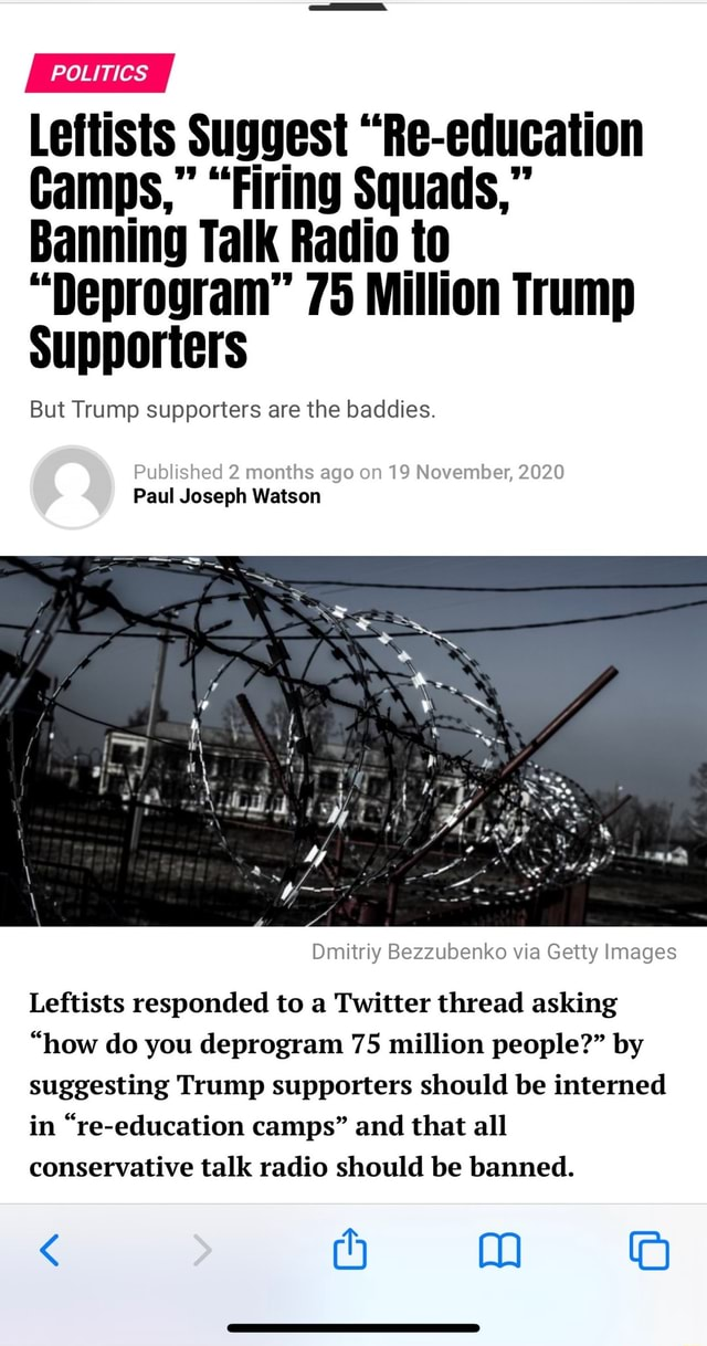 POLITICS Leftists Suggest Re education Camps, Firing Squads, Banning Talk Radio to Deprogram 75 Million Trump Supporters But Trump supporters are the baddies. Published s ago on 19 November, 2020 Published 2 months Paul Joseph Watson Dmitriy Bezzubenko via Getty Images Leftists responded to a Twitter thread asking how do you deprogram 75 million people by suggesting Trump supporters should be interned in re education camps and that all conservative talk radio should be banned. 4 mm memes