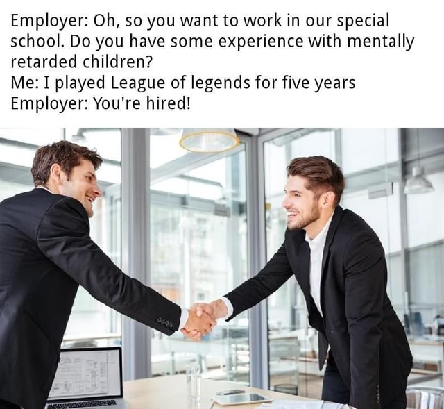 Employer Oh, so you want to work in our special school. Do you have some experience with mentally retarded children Me I played League of legends for five years Employer You're hired memes