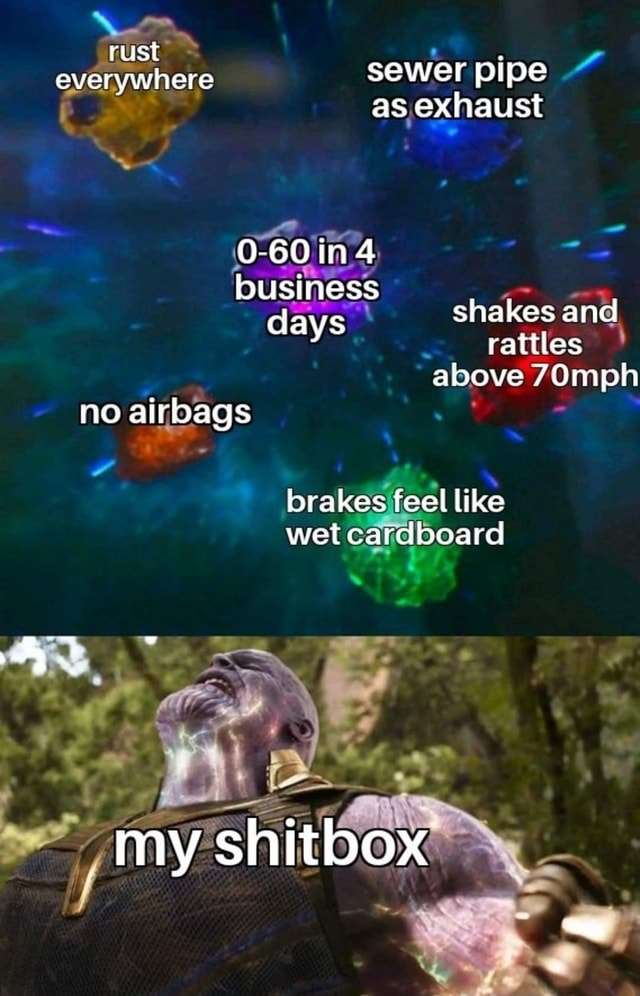 Rust everywhere sewer pipe as exhaust 0 60 iin 4 business days shakes and rattles rattles above mph no airbags brakes feel like wet cardboard my shitbox memes