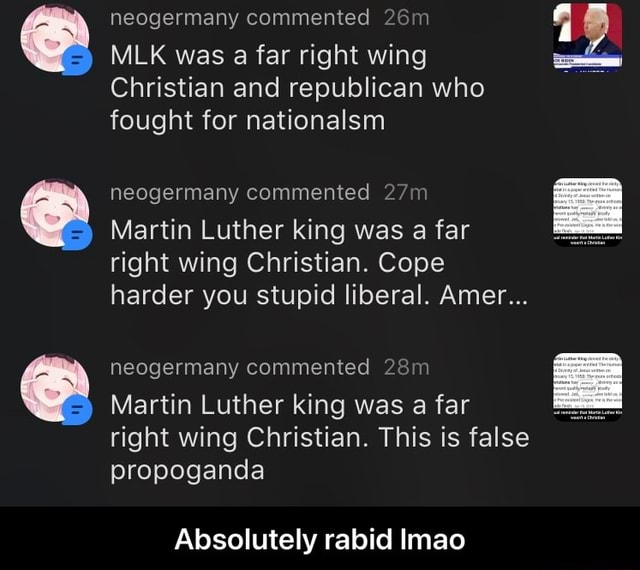 Neogermany commented MLK was a far right wing Christian and republican who fought for nationalsm neogermany commented Martin Luther king was a far right wing Christian. Cope harder you stupid liberal. Amer neogermany commented Martin Luther king was a far right wing Christian. This is false propoganda Absolutely rabid Imao  Absolutely rabid lmao memes