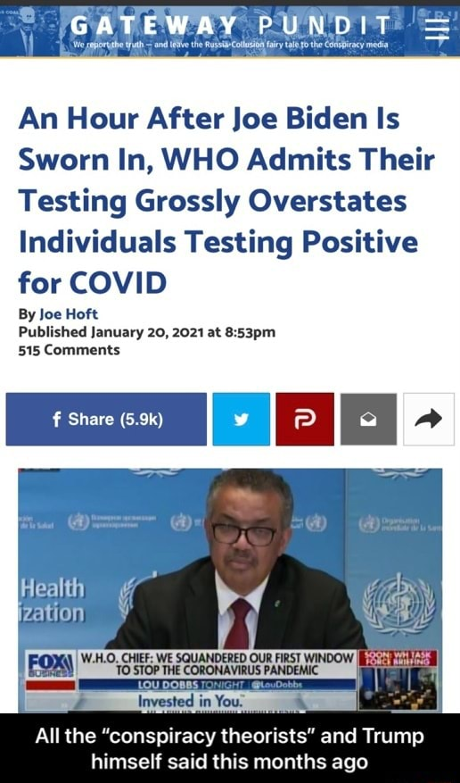 GATEWAY PUNDIT An Hour After Joe Biden Is Sworn In, WHO Admits Their Testing Grossly Overstates Individuals Testing Positive for COVID By Joe Hoft Published January 20, 2021 at 515 Comments Share 5.9k All the conspiracy theorists and Trump himself said this months ago  All the conspiracy theorists and Trump himself said this months ago memes