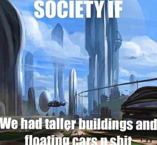 SOCIETY IF We had tale buildings and inatiig care chit meme